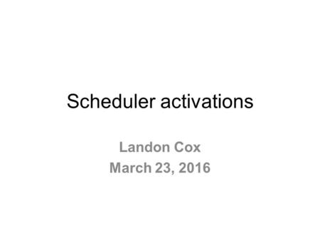 Scheduler activations Landon Cox March 23, 2016. What is a process? Informal A program in execution Running code + things it can read/write Process ≠