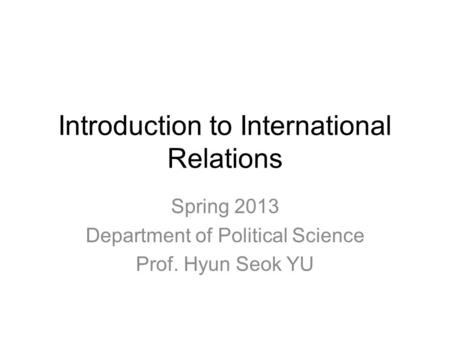 Introduction to International Relations Spring 2013 Department of Political Science Prof. Hyun Seok YU.