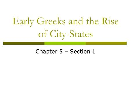 Early Greeks and the Rise of City-States Chapter 5 – Section 1.