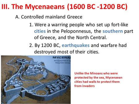 III. The Mycenaeans (1600 BC -1200 BC) A. Controlled mainland Greece 1. Were a warring people who set up fort-like cities in the Peloponnesus, the southern.