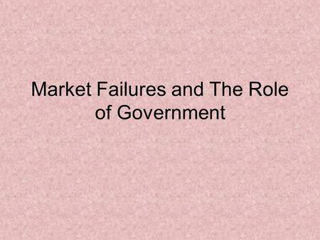 Market Failures and The Role of Government. Market Failures Market failure – can occur when any of the following five conditions are significantly altered.