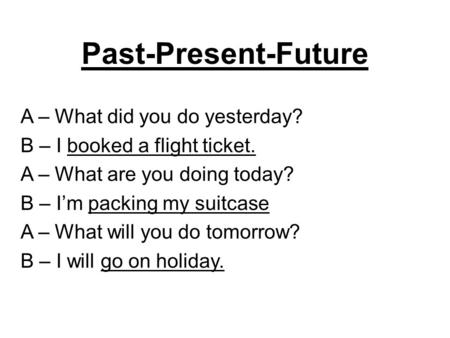 Past-Present-Future A – What did you do yesterday? B – I booked a flight ticket. A – What are you doing today? B – I'm packing my suitcase A – What will.