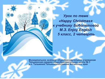 Урок по теме «Happy Christmas » к учебнику Биболетовой М.З. Enjoy English 5 класс, 2 четверть Муниципальное казённое общеобразовательное учреждение Тальменская.