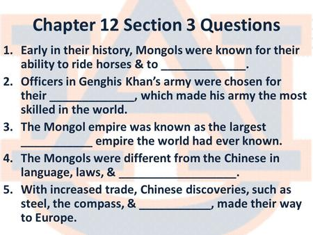 Chapter 12 Section 3 Questions 1.Early in their history, Mongols were known for their ability to ride horses & to _____________. 2.Officers in Genghis.