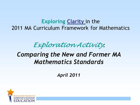 1 Exploring Clarity in the 2011 MA Curriculum Framework for Mathematics Exploration Activity : Comparing the New and Former MA Mathematics Standards April.