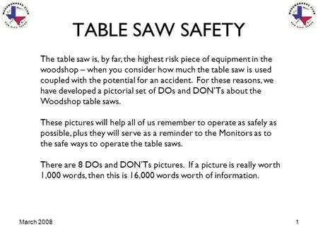 March 20081 TABLE SAW SAFETY The table saw is, by far, the highest risk piece of equipment in the woodshop – when you consider how much the table saw is.