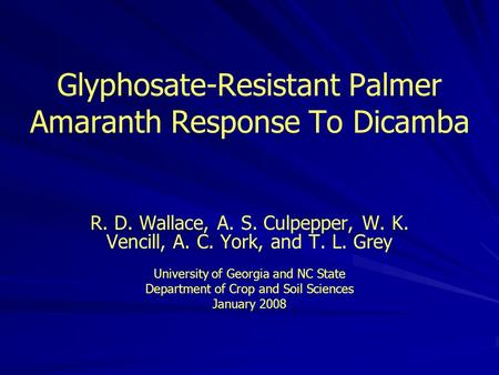 Glyphosate-Resistant Palmer Amaranth Response To Dicamba R. D. Wallace, A. S. Culpepper, W. K. Vencill, A. C. York, and T. L. Grey University of Georgia.