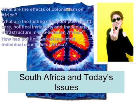 South Africa and Today's Issues What are the effects of colonialism on Africa? What are the lasting effects of poor health care, political instability.