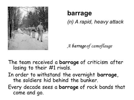 Barrage The team received a barrage of criticism after losing to their #1 rivals. In order to withstand the overnight barrage, the soldiers hid behind.
