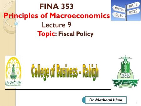 1 FINA 353 Principles of Macroeconomics Lecture 9 Topic: Fiscal Policy FINA 353 Principles of Macroeconomics Lecture 9 Topic: Fiscal Policy Dr. Mazharul.