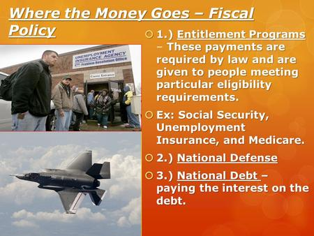 Where the Money Goes – Fiscal Policy  1.) Entitlement Programs These payments are required by law and are given to people meeting particular eligibility.
