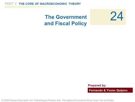 © 2009 Pearson Education, Inc. Publishing as Prentice Hall Principles of Economics 9e by Case, Fair and Oster PART V THE CORE OF MACROECONOMIC THEORY 24.