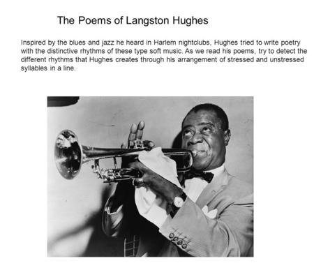 The Poems of Langston Hughes Inspired by the blues and jazz he heard in Harlem nightclubs, Hughes tried to write poetry with the distinctive rhythms of.