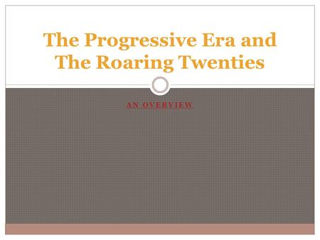 AN OVERVIEW The Progressive Era and The Roaring Twenties.