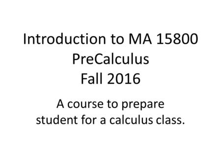 Introduction to MA 15800 PreCalculus Fall 2016 A course to prepare student for a calculus class.