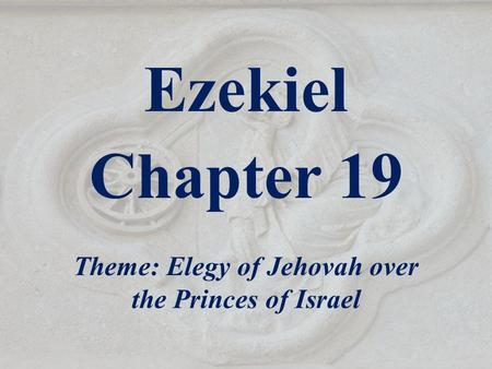 Ezekiel Chapter 19 Theme: Elegy of Jehovah over the Princes of Israel.