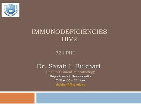 IMMUNODEFICIENCIES HIV2 324 PHT Dr. Sarah I. Bukhari PhD in Clinical Microbiology Department of Pharmaceutics Office: 06 - 3 rd floor