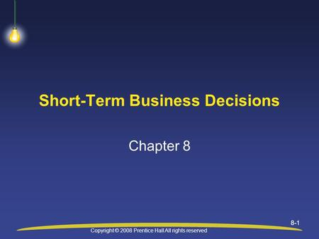 Copyright © 2008 Prentice Hall All rights reserved 8-1 Short-Term Business Decisions Chapter 8.