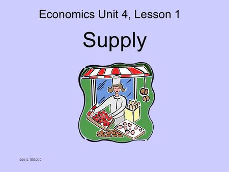 Supply ©2012, TESCCC Economics Unit 4, Lesson 1. Objectives 1.Define supply. 2.Explain the law of supply. 3.Analyze the relationship between cost of production.