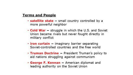 Terms and People satellite state − small country controlled by a more powerful neighbor Cold War − struggle in which the U.S. and Soviet Union became rivals.