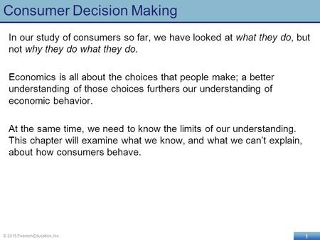 1 © 2015 Pearson Education, Inc. Consumer Decision Making In our study of consumers so far, we have looked at what they do, but not why they do what they.