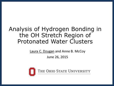 Analysis of Hydrogen Bonding in the OH Stretch Region of Protonated Water Clusters Laura C. Dzugan and Anne B. McCoy June 26, 2015.