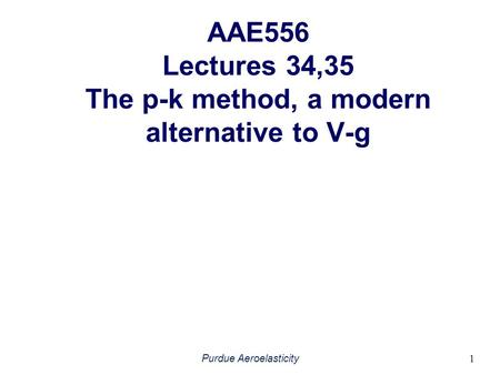 AAE556 Lectures 34,35 The p-k method, a modern alternative to V-g Purdue Aeroelasticity 1.