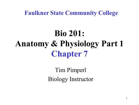 1 Bio 201: Anatomy & Physiology Part 1 Chapter 7 Tim Pimperl Biology Instructor Faulkner State Community College.