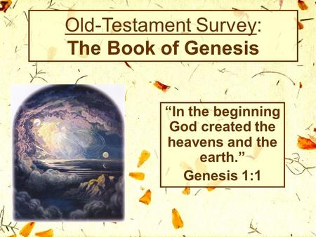 "Old-Testament Survey: The Book of Genesis ""In the beginning God created the heavens and the earth."" Genesis 1:1."