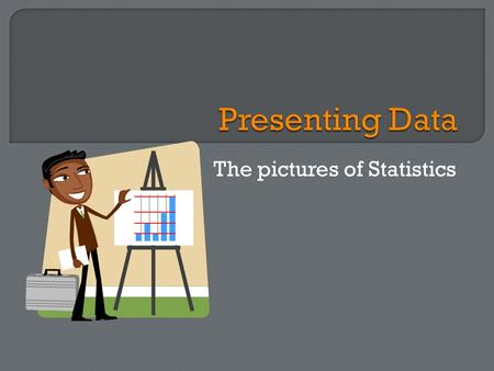 The pictures of Statistics.  Central Tendencies -  Mean –  Median –  Mode -  Statistics -