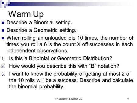 Warm Up Describe a Binomial setting. Describe a Geometric setting. When rolling an unloaded die 10 times, the number of times you roll a 6 is the count.