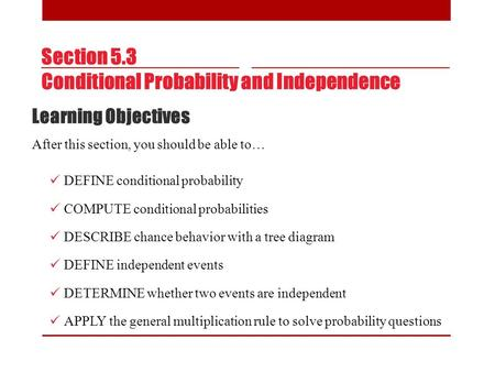 Section 5.3 Conditional Probability and Independence Learning Objectives After this section, you should be able to… DEFINE conditional probability COMPUTE.