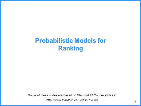 1 Probabilistic Models for Ranking Some of these slides are based on Stanford IR Course slides at