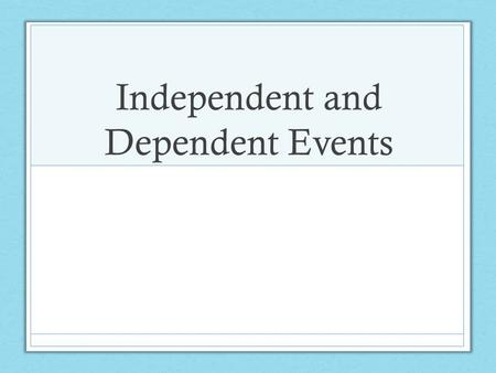 Independent and Dependent Events. Learning Targets Determine when events are dependent or independent. Learn to use the multiplication rule of probability.
