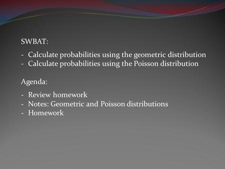 SWBAT: -Calculate probabilities using the geometric distribution -Calculate probabilities using the Poisson distribution Agenda: -Review homework -Notes: