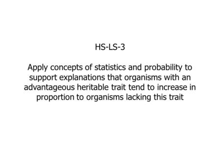 HS-LS-3 Apply concepts of statistics and probability to support explanations that organisms with an advantageous heritable trait tend to increase in proportion.
