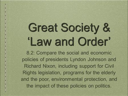 Great Society & 'Law and Order' 8.2: Compare the social and economic policies of presidents Lyndon Johnson and Richard Nixon, including support for Civil.