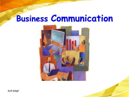 Business Communication Arif Altaf. Ch. 1, Slide 2 Changes Affecting the Workplace Heightened global competition Flattened management hierarchies Expanded.