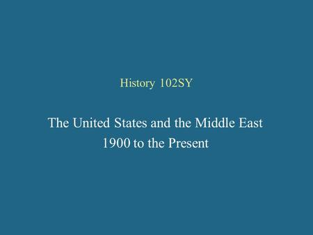 History 102SY The United States and the Middle East 1900 to the Present.