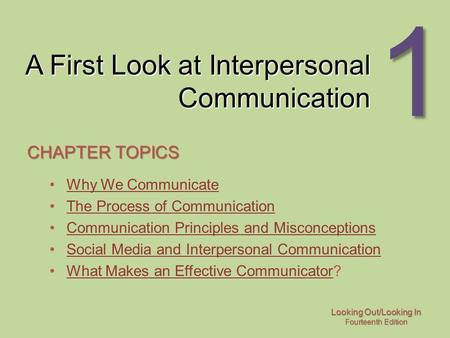 Looking Out/Looking In Fourteenth Edition 1 A First Look at Interpersonal Communication CHAPTER TOPICS Why We Communicate The Process of Communication.