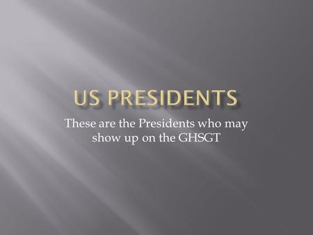 These are the Presidents who may show up on the GHSGT.