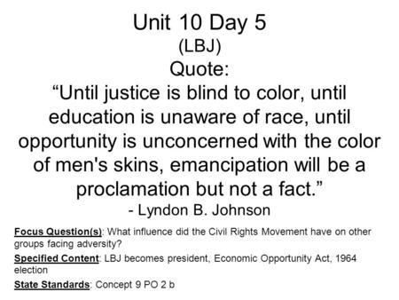 "Unit 10 Day 5 (LBJ) Quote: ""Until justice is blind to color, until education is unaware of race, until opportunity is unconcerned with the color of men's."