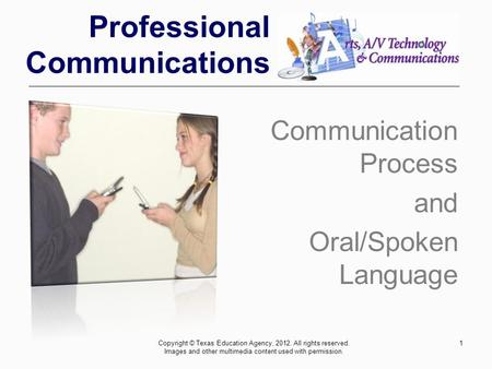 Professional Communications Communication Process and Oral/Spoken Language 1Copyright © Texas Education Agency, 2012. All rights reserved. Images and other.