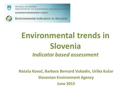 Environmental trends in Slovenia Indicator based assessment Nataša Kovač, Barbara Bernard Vukadin, Urška Kušar Slovenian Environment Agency June 2015.