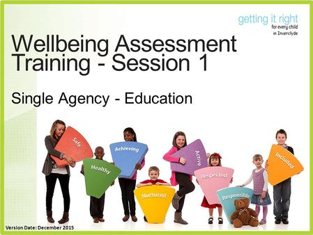 Wellbeing Assessment Training - Session 1 Single Agency - Education Version Date: December 2015.