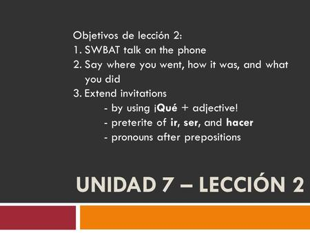 UNIDAD 7 – LECCIÓN 2 Objetivos de lección 2: 1.SWBAT talk on the phone 2.Say where you went, how it was, and what you did 3.Extend invitations - by using.