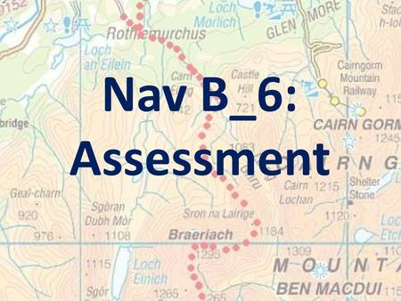 Nav B_6: Assessment. Learning Intention: To enable you to demonstrate your competence in basic map & compass skills.