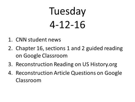 Tuesday 4-12-16 1.CNN student news 2.Chapter 16, sections 1 and 2 guided reading on Google Classroom 3.Reconstruction Reading on US History.org 4.Reconstruction.