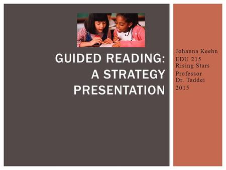 Johanna Keehn EDU 215 Rising Stars Professor Dr. Taddei 2015 GUIDED READING: A STRATEGY PRESENTATION.