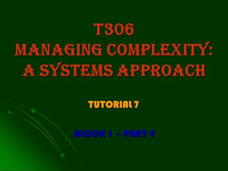 T306 managing complexity: a systems approach TUTORIAL 7 BLOCK 1 – PART 4.